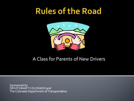 Rules of the Road A Class for Parents of New Drivers Sponsored by: