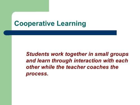 Cooperative Learning Students work together in small groups and learn through interaction with each other while the teacher coaches the process.