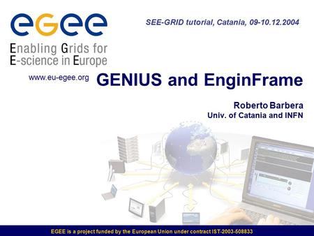 EGEE is a project funded by the European Union under contract IST-2003-508833 GENIUS and EnginFrame Roberto Barbera Univ. of Catania and INFN SEE-GRID.