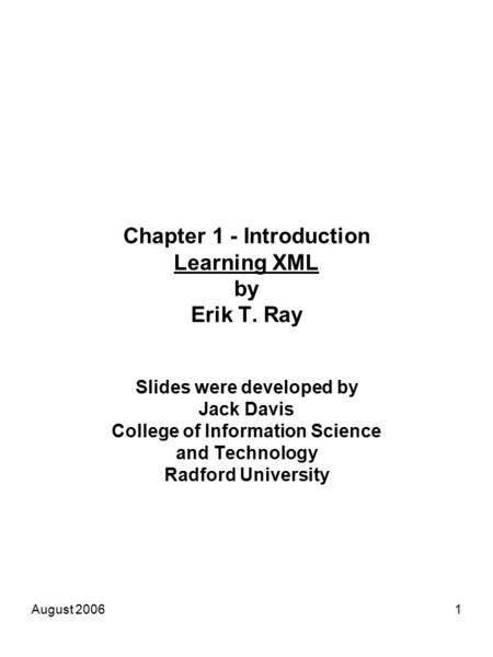 August 20061 Chapter 1 - Introduction Learning XML by Erik T. Ray Slides were developed by Jack Davis College of Information Science and Technology Radford.