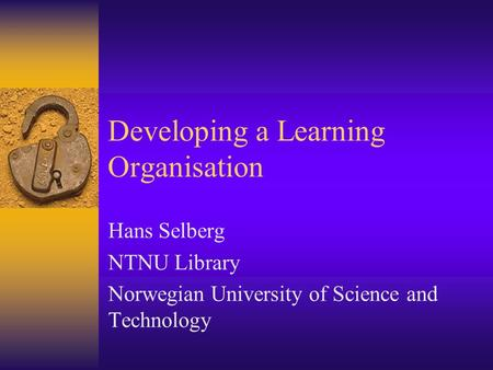 Developing a Learning Organisation Hans Selberg NTNU Library Norwegian University of Science and Technology.