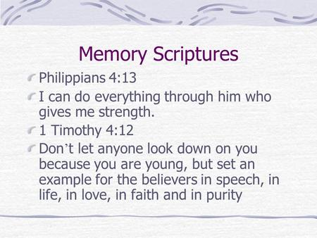 Memory Scriptures Philippians 4:13 I can do everything through him who gives me strength. 1 Timothy 4:12 Don ' t let anyone look down on you because you.