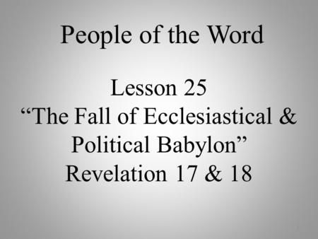 "Lesson 25 ""The Fall of Ecclesiastical & Political Babylon"" Revelation 17 & 18 1 People of the Word."