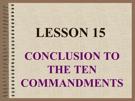 "LESSON 15 CONCLUSION TO THE TEN COMMANDMENTS. CONCLUSION TO TEN COMMANDMENTS What does God say about all these commandments? He says, ""I, the Lord your."