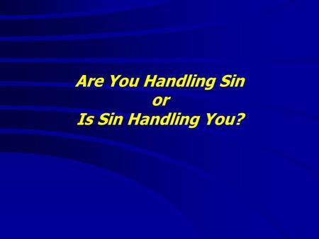"Are You Handling Sin or Is Sin Handling You?. Are You Handling Sin or Is Sin Handling You? ""It is good to speak of God today."" Thank You for coming and."