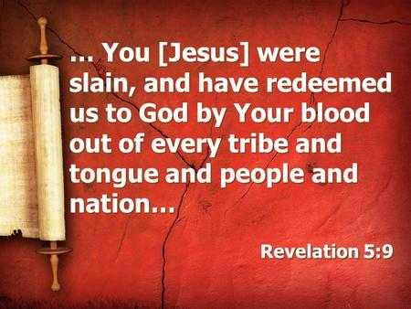 … You [Jesus] were slain, and have redeemed us to God by Your blood out of every tribe and tongue and people and nation… Revelation 5:9 … You [Jesus] were.