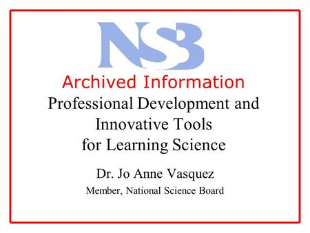 Archived Information Professional Development and Innovative Tools for Learning Science Dr. Jo Anne Vasquez Member, National Science Board.
