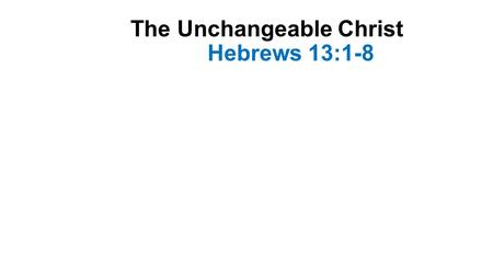 The Unchangeable Christ Hebrews 13:1-8. Introduction-1 This letter was written to encourage the Hebrew Christians who were suffering persecution and were.