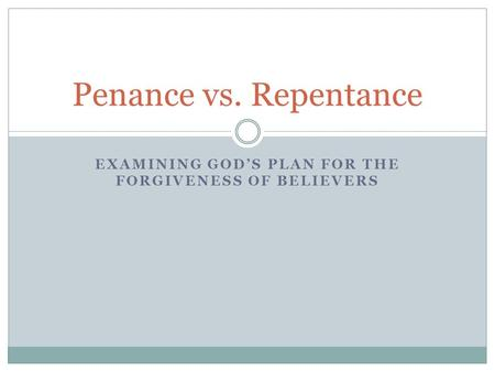 EXAMINING GOD'S PLAN FOR THE FORGIVENESS OF BELIEVERS Penance vs. Repentance.