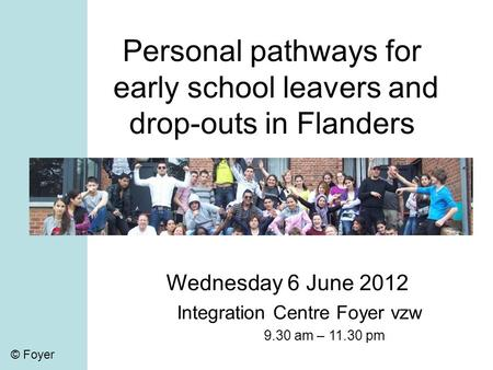 © Foyer Personal pathways for early school leavers and drop-outs in Flanders Wednesday 6 June 2012 Integration Centre Foyer vzw 9.30 am – 11.30 pm © Foyer.