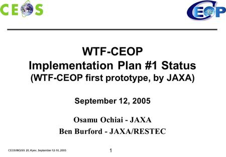 CEOS/WGISS 20, Kyev, September 12-16, 2005 1 WTF-CEOP Implementation Plan #1 Status (WTF-CEOP first prototype, by JAXA) September 12, 2005 Osamu Ochiai.