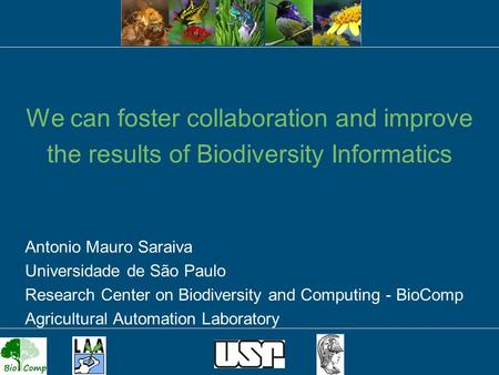 1 We can foster collaboration and improve the results of Biodiversity Informatics Antonio Mauro Saraiva Universidade de São Paulo Research Center on Biodiversity.