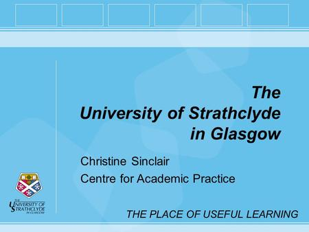 THE PLACE OF USEFUL LEARNING The University of Strathclyde in Glasgow Christine Sinclair Centre for Academic Practice.