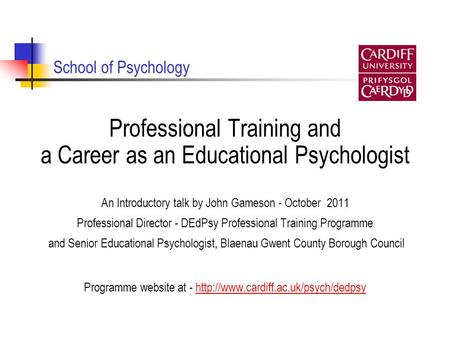 School of Psychology Professional Training and a Career as an Educational Psychologist An Introductory talk by John Gameson - October 2011 Professional.
