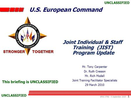 U.S. European Command EPOC-JTRE - 5 September 2015 - 1 UNCLASSIFIED Joint Individual & Staff Training (JIST) Program Update Mr. Tony Carpenter Dr. Ruth.