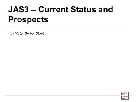 JAS3 – Current Status and Prospects by Victor Serbo, SLAC.