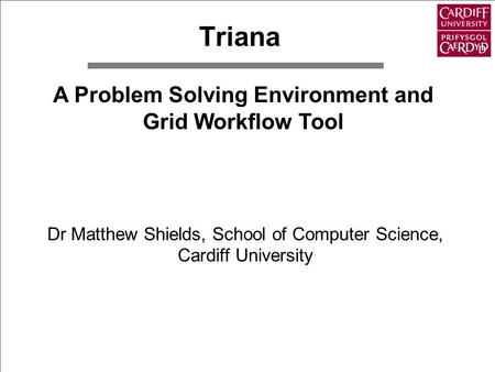 Triana Dr Matthew Shields, School of Computer Science, Cardiff University A Problem Solving Environment and Grid Workflow Tool.