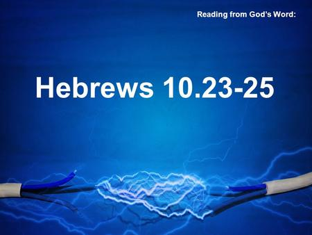 Hebrews 10.23-25 Reading from God's Word:. 23 Let us hold fast the confession of our hope without wavering, for he who promised is faithful. 24 And let.
