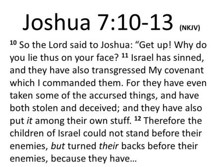 "Joshua 7:10-13 (NKJV) 10 So the Lord said to Joshua: ""Get up! Why do you lie thus on your face? 11 Israel has sinned, and they have also transgressed My."