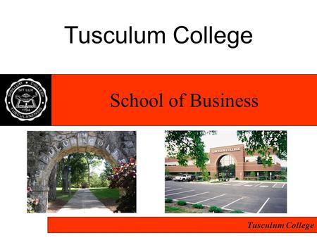 Tusculum College School of Business. Tusculum College Program is: –Approved…Regionally by Southern Association of Colleges and Schools –Flexible & cost.