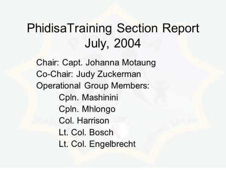 PhidisaTraining Section Report July, 2004 Chair: Capt. Johanna Motaung Co-Chair: Judy Zuckerman Operational Group Members: Cpln. Mashinini Cpln. Mhlongo.