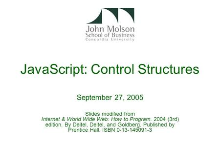 JavaScript: Control Structures September 27, 2005 Slides modified from Internet & World Wide Web: How to Program. 2004 (3rd) edition. By Deitel, Deitel,