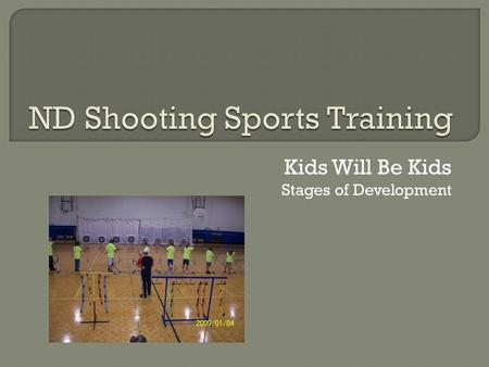 Kids Will Be Kids Stages of Development. From your ND 4-H Shooting Sports Program Coordinator: Dealing with children can be one of the most exasperating.