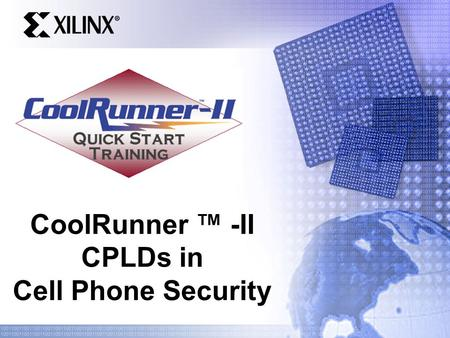CoolRunner ™ -II CPLDs in Cell Phone Security. Quick Start Training Overview Application Example: Cell Phone Security Feature Overview Shadow RAM based.
