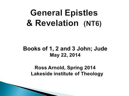 Books of 1, 2 and 3 John; Jude May 22, 2014 Ross Arnold, Spring 2014 Lakeside institute of Theology.