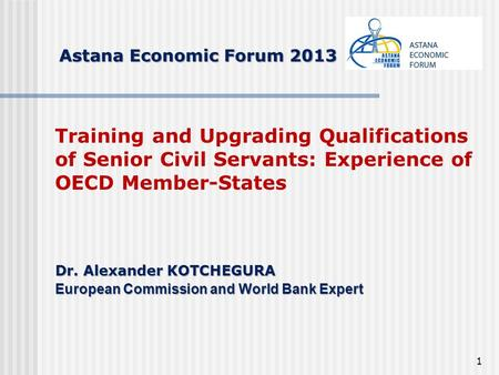 1 Astana Economic Forum 2013 Training and Upgrading Qualifications of Senior Civil Servants: Experience of OECD Member-States Dr. Аlexander KOTCHEGURA.