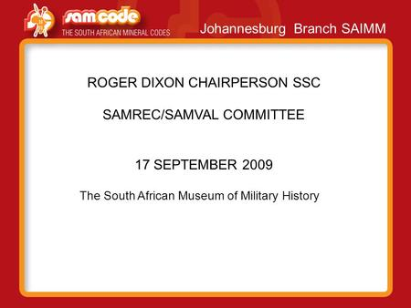 Johannesburg Branch SAIMM ROGER DIXON CHAIRPERSON SSC SAMREC/SAMVAL COMMITTEE 17 SEPTEMBER 2009 The South African Museum of Military History.
