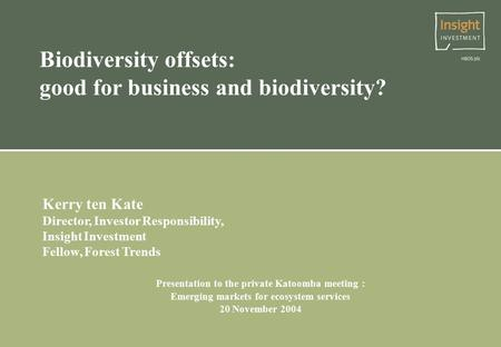 Biodiversity offsets: good for business and biodiversity? Kerry ten Kate Director, Investor Responsibility, Insight Investment Fellow, Forest Trends Presentation.
