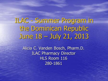 ILAC - Summer Program in the Dominican Republic June 18 – July 21, 2013 Alicia C. Vanden Bosch, Pharm.D. ILAC Pharmacy Director HLS Room 116 280-1861.