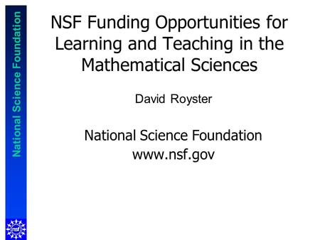 National Science Foundation NSF Funding Opportunities for Learning and Teaching in the Mathematical Sciences David Royster National Science Foundation.