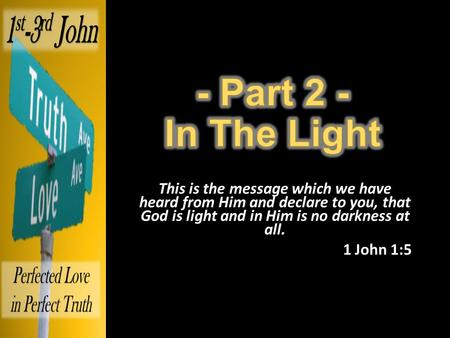 This is the message which we have heard from Him and declare to you, that God is light and in Him is no darkness at all. 1 John 1:5.