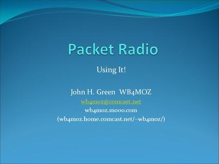 Using It! John H. Green WB4MOZ wb4moz.mooo.com (wb4moz.home.comcast.net/~wb4moz/)