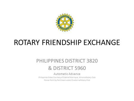 ROTARY FRIENDSHIP EXCHANGE PHILIPPINES DISTRICT 3820 & DISTRICT 5960 Automatic Advance Philippines Slides Courtesy of Gabriel Manrique, Winona Rotary Club.