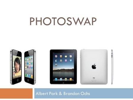 PHOTOSWAP Albert Park & Brandon Ochs. What is PhotoSwap?  Social networking platform for iOS  Users share images with each other  Extract sensor data.