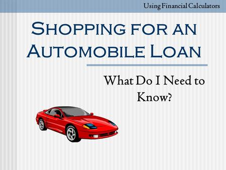 Shopping for an Automobile Loan What Do I Need to Know? Using Financial Calculators.