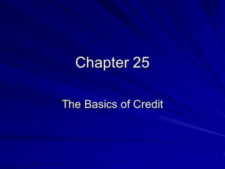 Chapter 25 The Basics of Credit. Credit: The Promise to Pay Credit-agreement to obtain money, goods, or services now in exchange for a promise to pay.