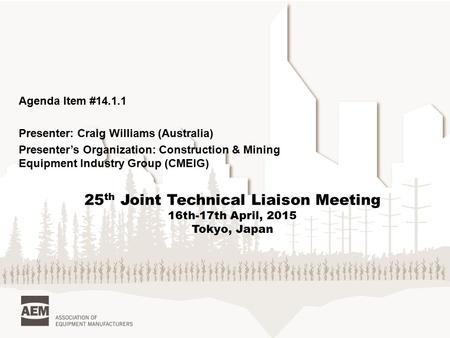Agenda Item #14.1.1 Presenter: Craig Williams (Australia) Presenter's Organization: Construction & Mining Equipment Industry Group (CMEIG) 25 th Joint.