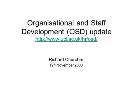 Organisational and Staff Development (OSD) update   Richard Churcher 12 th November 2008.