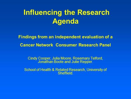Influencing the Research Agenda Findings from an independent evaluation of a Cancer Network Consumer Research Panel Cindy Cooper, Julia Moore, Rosemary.