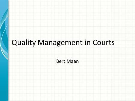 Quality Management in Courts Bert Maan. What is quality? Two sorts of quality: – Legal quality – Quality as organisation Internal external.