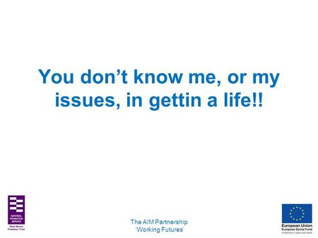 You don't know me, or my issues, in gettin a life!! The AIM Partnership 'Working Futures'