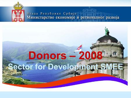 Donors – 2008 Sector for Development SMEE. 1.Support to development of the Business Incubator in Vojvodina and Southeast Serbia Overall objective Generate.
