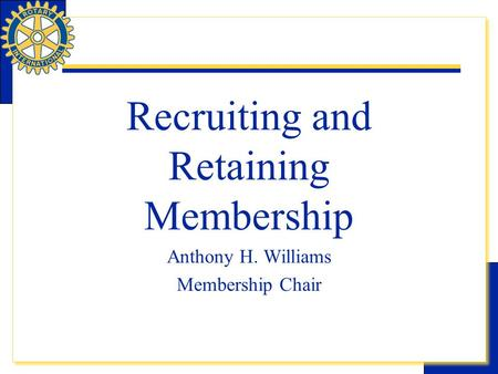 Rotary eLearning Center- Community Service Recruiting and Retaining Membership Anthony H. Williams Membership Chair.