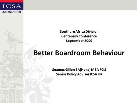 Southern Africa Division Centenary Conference September 2009 Better Boardroom Behaviour Seamus Gillen BA(Hons) MBA FCIS Senior Policy Adviser ICSA UK.