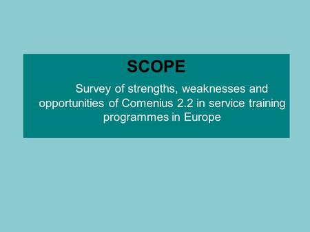 SCOPE Survey of strengths, weaknesses and opportunities of Comenius 2.2 in service training programmes in Europe.