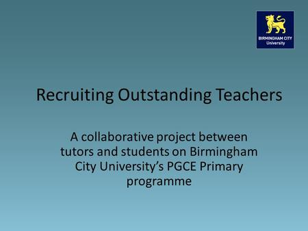 A collaborative project between tutors and students on Birmingham City University's PGCE Primary programme Recruiting Outstanding Teachers.